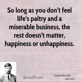 So long as you don't feel life's paltry and a miserable business, the rest doesn't matter, happiness or unhappiness.