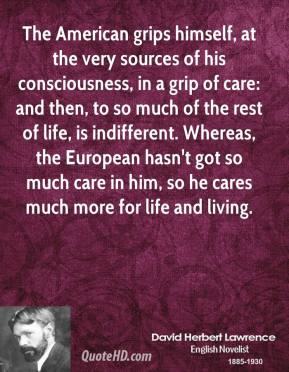 The American grips himself, at the very sources of his consciousness, in a grip of care: and then, to so much of the rest of life, is indifferent. Whereas, the European hasn't got so much care in him, so he cares much more for life and living.