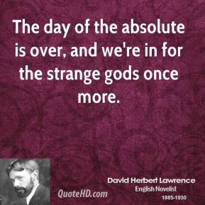David Herbert Lawrence - The day of the absolute is over, and we're in for the strange gods once more.