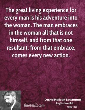 The great living experience for every man is his adventure into the woman. The man embraces in the woman all that is not himself, and from that one resultant, from that embrace, comes every new action.