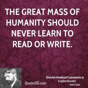 The great mass of humanity should never learn to read or write.