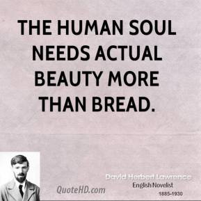 David Herbert Lawrence - The human soul needs actual beauty more than bread.