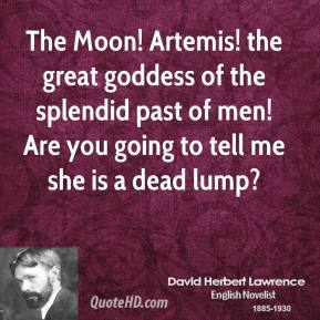 David Herbert Lawrence - The Moon! Artemis! the great goddess of the splendid past of men! Are you going to tell me she is a dead lump?