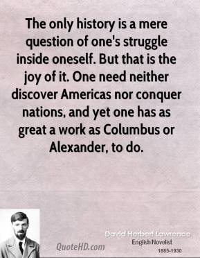 David Herbert Lawrence - The only history is a mere question of one's struggle inside oneself. But that is the joy of it. One need neither discover Americas nor conquer nations, and yet one has as great a work as Columbus or Alexander, to do.