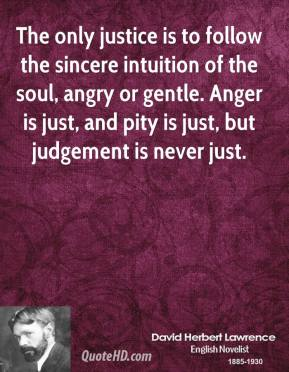 David Herbert Lawrence - The only justice is to follow the sincere intuition of the soul, angry or gentle. Anger is just, and pity is just, but judgement is never just.