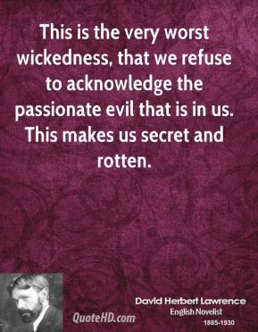 David Herbert Lawrence - This is the very worst wickedness, that we refuse to acknowledge the passionate evil that is in us. This makes us secret and rotten.