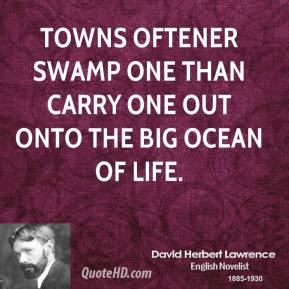 David Herbert Lawrence - Towns oftener swamp one than carry one out onto the big ocean of life.