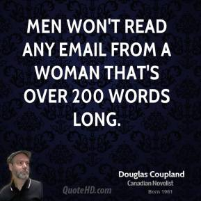 Doug Coupland - Men won't read any email from a woman that's over 200 words long.