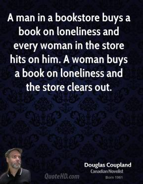 Doug Coupland - A man in a bookstore buys a book on loneliness and every woman in the store hits on him. A woman buys a book on loneliness and the store clears out.