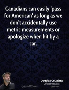Doug Coupland - Canadians can easily 'pass for American' as long as we don't accidentally use metric measurements or apologize when hit by a car.