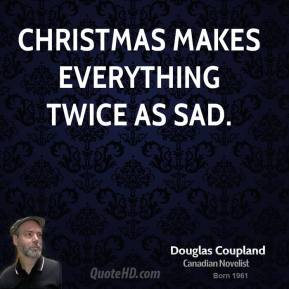 Doug Coupland - Christmas makes everything twice as sad.
