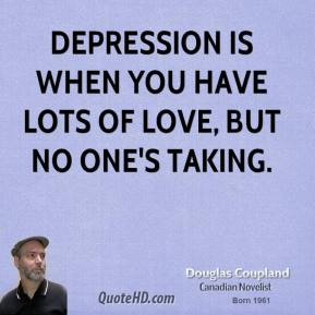 Depression is when you have lots of love, but no one's taking.