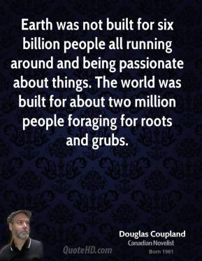 Earth was not built for six billion people all running around and being passionate about things. The world was built for about two million people foraging for roots and grubs.