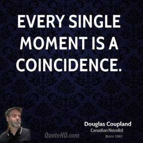 Doug Coupland - Every single moment is a coincidence.