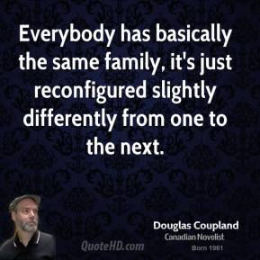 Everybody has basically the same family, it's just reconfigured slightly differently from one to the next.
