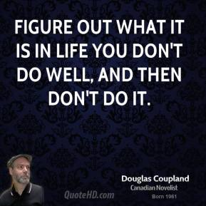 Figure out what it is in life you don't do well, and then don't do it.