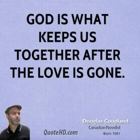 Doug Coupland - God is what keeps us together after the love is gone.