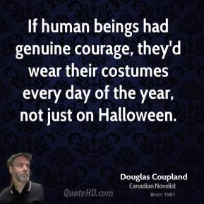 If human beings had genuine courage, they'd wear their costumes every day of the year, not just on Halloween.