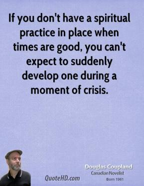 If you don't have a spiritual practice in place when times are good, you can't expect to suddenly develop one during a moment of crisis.