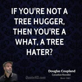 If you're not a tree hugger, then you're a what, a tree hater?