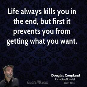 Doug Coupland - Life always kills you in the end, but first it prevents you from getting what you want.