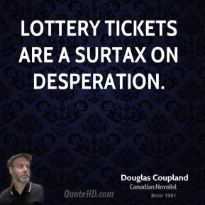 Doug Coupland - Lottery tickets are a surtax on desperation.