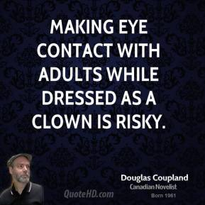 Doug Coupland - Making eye contact with adults while dressed as a clown is risky.