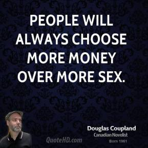 Doug Coupland - People will always choose more money over more sex.