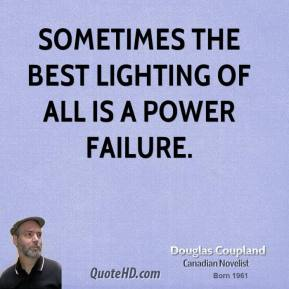 Doug Coupland - Sometimes the best lighting of all is a power failure.