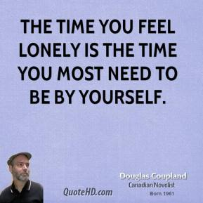 Doug Coupland - The time you feel lonely is the time you most need to be by yourself.