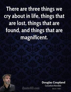 Doug Coupland - There are three things we cry about in life, things that are lost, things that are found, and things that are magnificent.