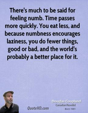 Doug Coupland - There's much to be said for feeling numb. Time passes more quickly. You eat less, and because numbness encourages laziness, you do fewer things, good or bad, and the world's probably a better place for it.
