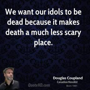 We want our idols to be dead because it makes death a much less scary place.