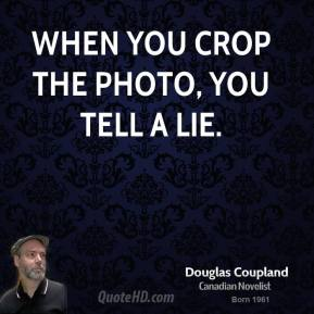 Doug Coupland - When you crop the photo, you tell a lie.