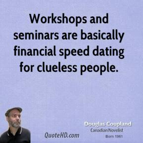 Doug Coupland - Workshops and seminars are basically financial speed dating for clueless people.