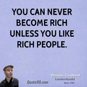 Doug Coupland - You can never become rich unless you like rich people.