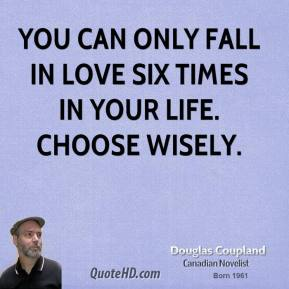 Doug Coupland - You can only fall in love six times in your life. Choose wisely.