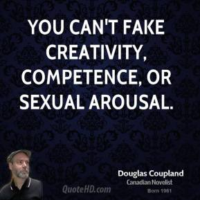 Doug Coupland - You can't fake creativity, competence, or sexual arousal.