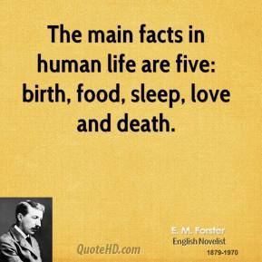E. M. Forster - The main facts in human life are five: birth, food, sleep, love and death.