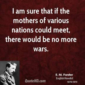 E. M. Forster - I am sure that if the mothers of various nations could meet, there would be no more wars.