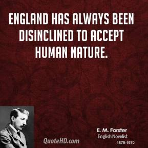 E. M. Forster - England has always been disinclined to accept human nature.