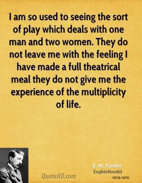 E. M. Forster - I am so used to seeing the sort of play which deals with one man and two women. They do not leave me with the feeling I have made a full theatrical meal they do not give me the experience of the multiplicity of life.