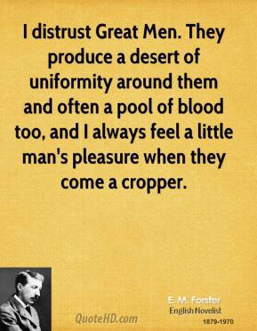 E. M. Forster - I distrust Great Men. They produce a desert of uniformity around them and often a pool of blood too, and I always feel a little man's pleasure when they come a cropper.