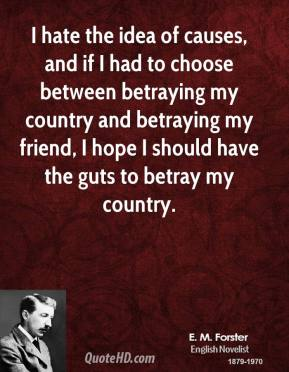 I hate the idea of causes, and if I had to choose between betraying my country and betraying my friend, I hope I should have the guts to betray my country.