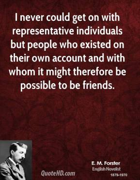 I never could get on with representative individuals but people who existed on their own account and with whom it might therefore be possible to be friends.