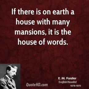 E. M. Forster - If there is on earth a house with many mansions, it is the house of words.