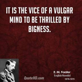 E. M. Forster - It is the vice of a vulgar mind to be thrilled by bigness.