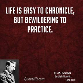 E. M. Forster - Life is easy to chronicle, but bewildering to practice.
