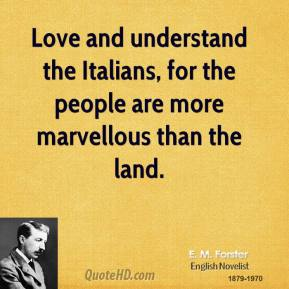E. M. Forster - Love and understand the Italians, for the people are more marvellous than the land.