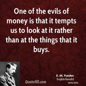 E. M. Forster - One of the evils of money is that it tempts us to look at it rather than at the things that it buys.